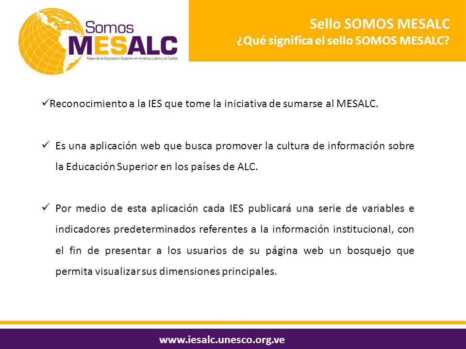 Sello SOMOS MESALC ¿Qué significa el sello SOMOS MESALC? www.iesalc.unesco.org.ve Reconocimiento a la IES que tome la iniciativa de sumarse al MESALC.