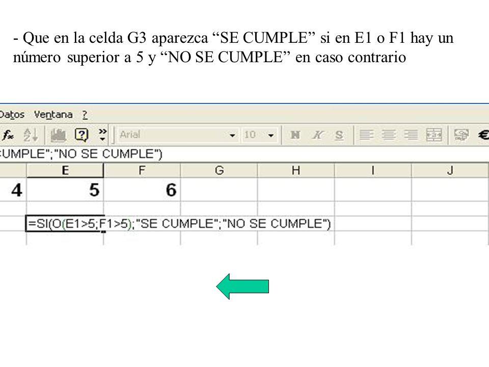 - Que en la celda G3 aparezca SE CUMPLE si en E1 o F1 hay un número superior a 5 y NO SE CUMPLE en caso contrario