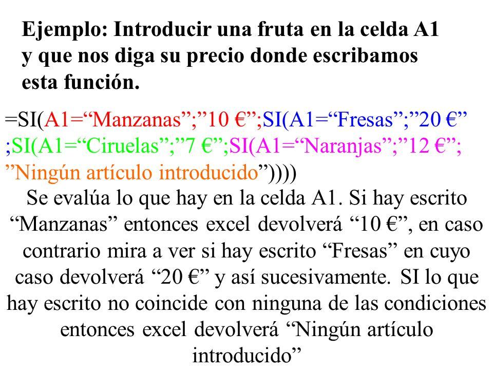 Ejemplo: Introducir una fruta en la celda A1 y que nos diga su precio donde escribamos esta función. =SI(A1=Manzanas;10 ;SI(A1=Fresas;20 ;SI(A1=Ciruel