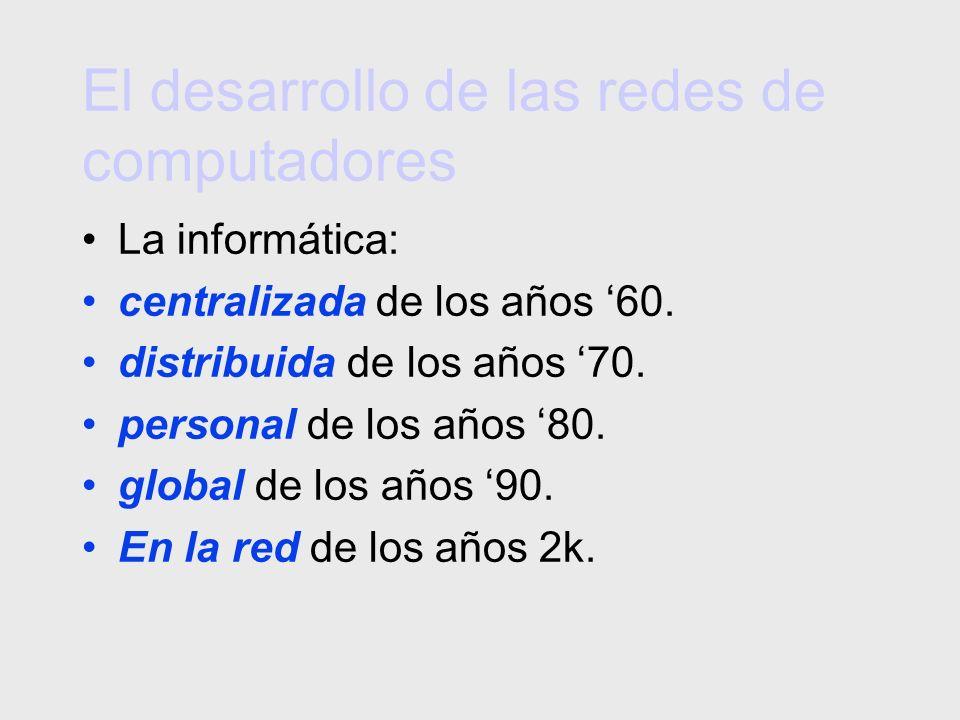 El desarrollo de las redes de computadores La informática: centralizada de los años 60. distribuida de los años 70. personal de los años 80. global de