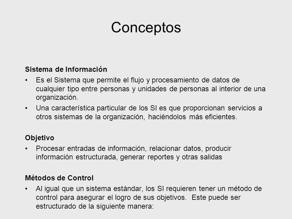 Conceptos Sistema de Información Es el Sistema que permite el flujo y procesamiento de datos de cualquier tipo entre personas y unidades de personas a
