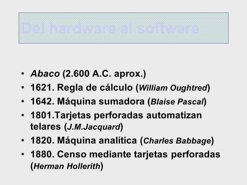 Del hardware al software Abaco (2.600 A.C. aprox.) 1621. Regla de cálculo ( William Oughtred ) 1642. Máquina sumadora ( Blaise Pascal ) 1801.Tarjetas