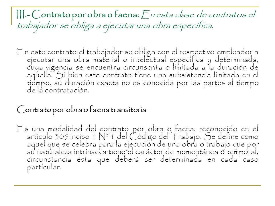 III.- Contrato por obra o faena: En esta clase de contratos el trabajador se obliga a ejecutar una obra específica. En este contrato el trabajador se