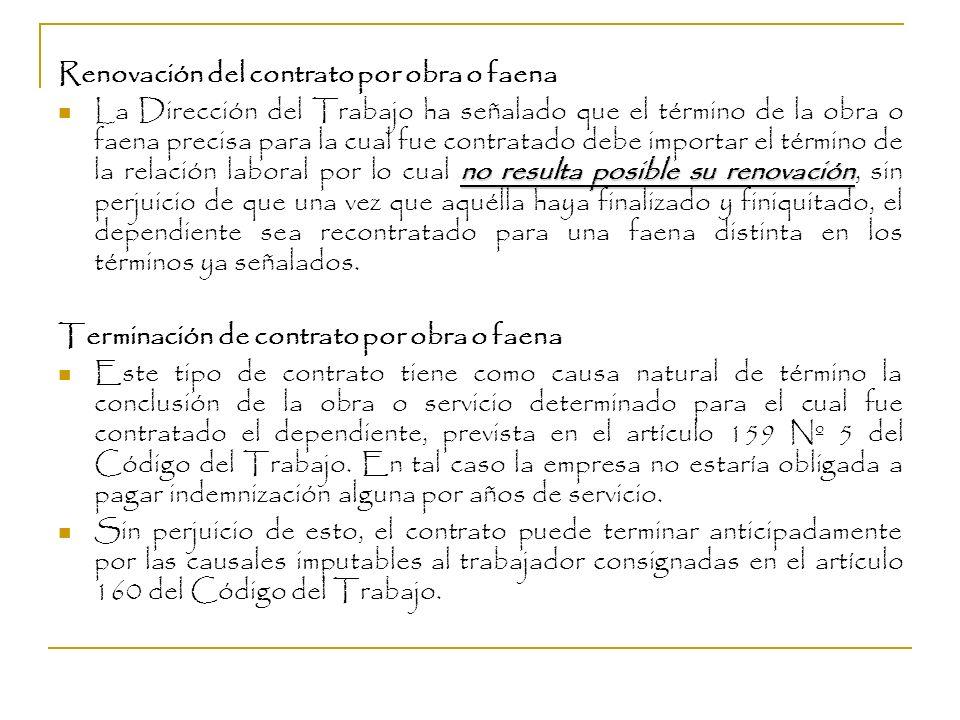 Renovación del contrato por obra o faena no resulta posible su renovación La Dirección del Trabajo ha señalado que el término de la obra o faena preci