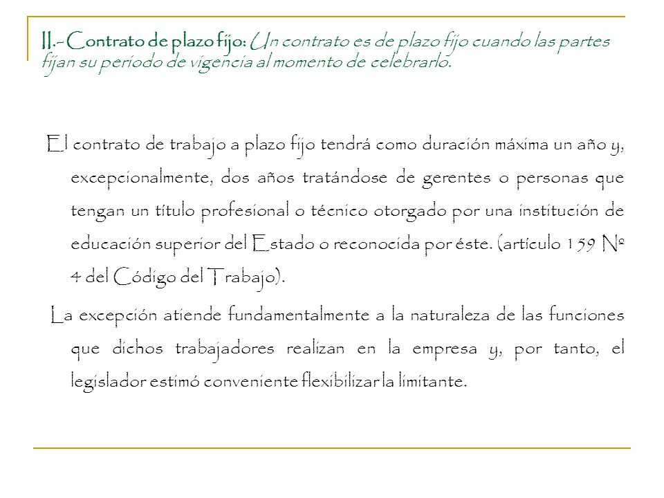 II.- Contrato de plazo fijo: Un contrato es de plazo fijo cuando las partes fijan su periodo de vigencia al momento de celebrarlo. El contrato de trab