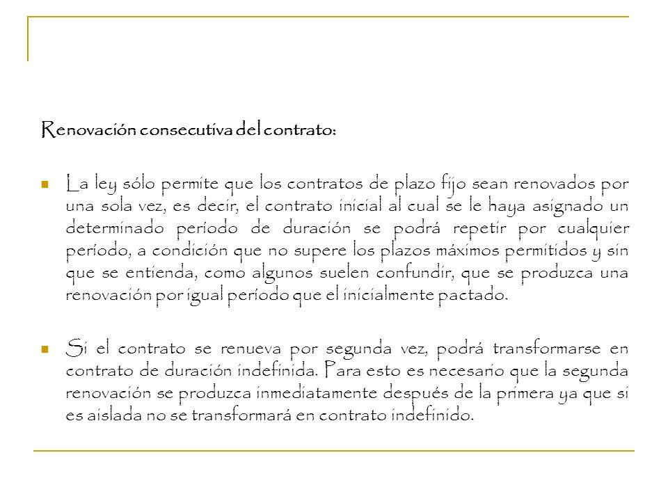 Renovación consecutiva del contrato: La ley sólo permite que los contratos de plazo fijo sean renovados por una sola vez, es decir, el contrato inicia