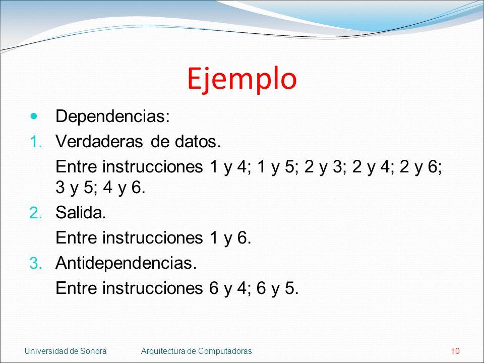 Universidad de SonoraArquitectura de Computadoras10 Ejemplo Dependencias: 1. Verdaderas de datos. Entre instrucciones 1 y 4; 1 y 5; 2 y 3; 2 y 4; 2 y