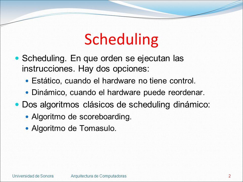 Universidad de SonoraArquitectura de Computadoras2 Scheduling Scheduling. En que orden se ejecutan las instrucciones. Hay dos opciones: Estático, cuan