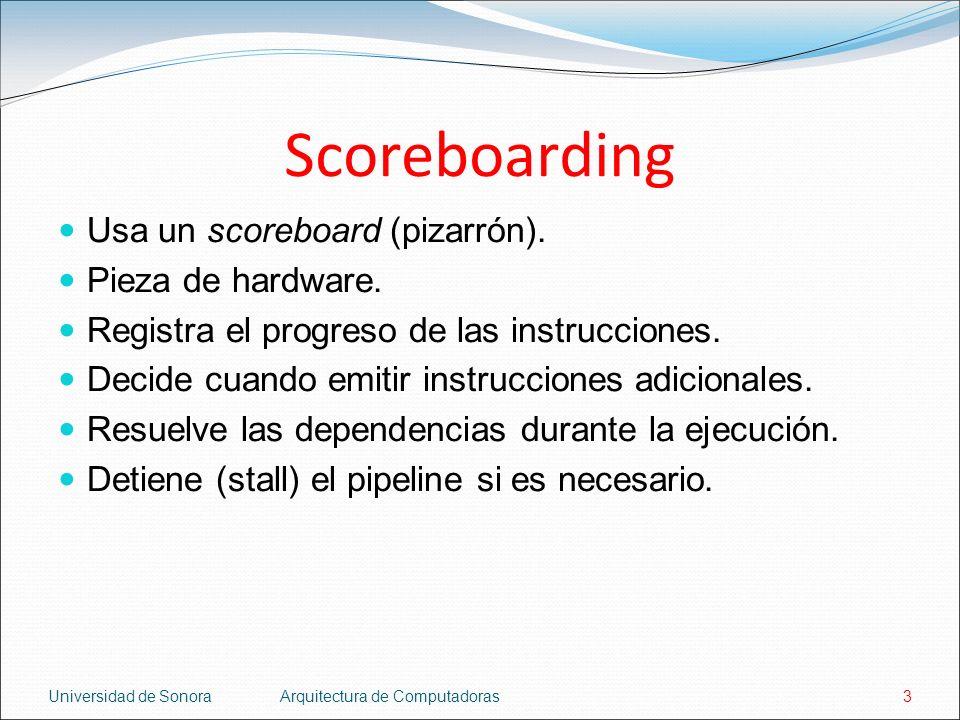 Universidad de SonoraArquitectura de Computadoras3 Scoreboarding Usa un scoreboard (pizarrón). Pieza de hardware. Registra el progreso de las instrucc