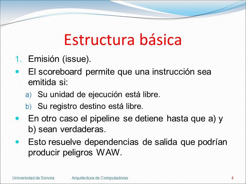 Universidad de SonoraArquitectura de Computadoras4 Estructura básica 1. Emisión (issue). El scoreboard permite que una instrucción sea emitida si: a)
