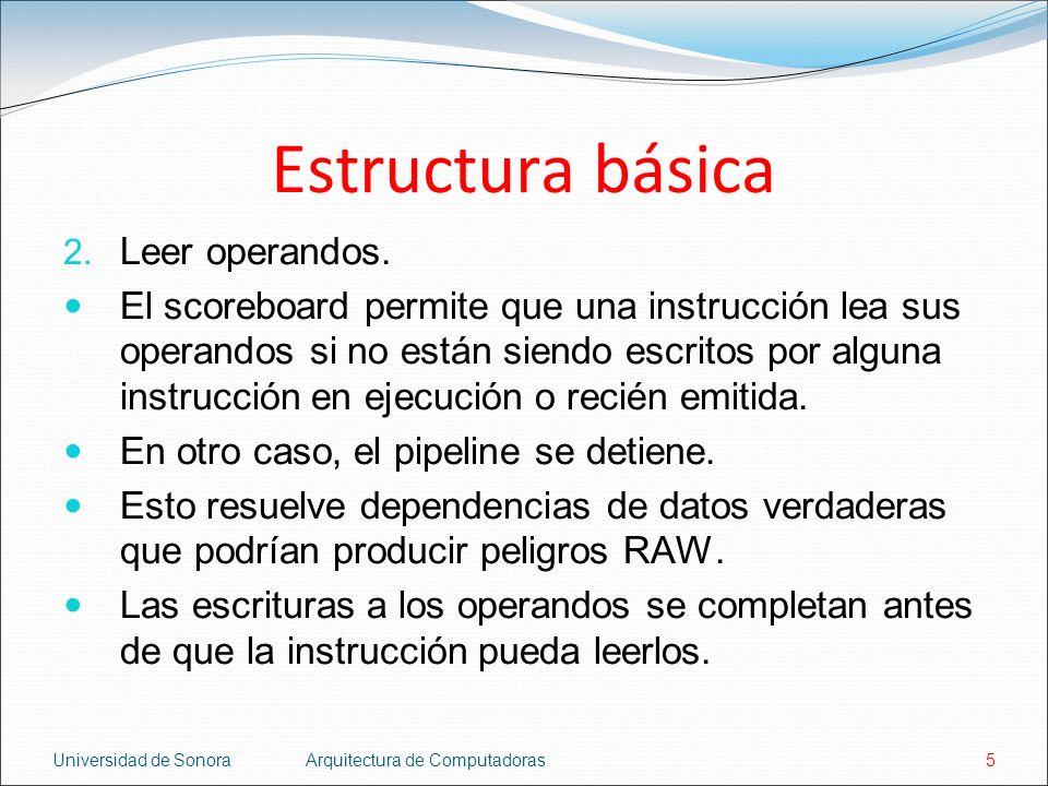 Universidad de SonoraArquitectura de Computadoras5 Estructura básica 2. Leer operandos. El scoreboard permite que una instrucción lea sus operandos si