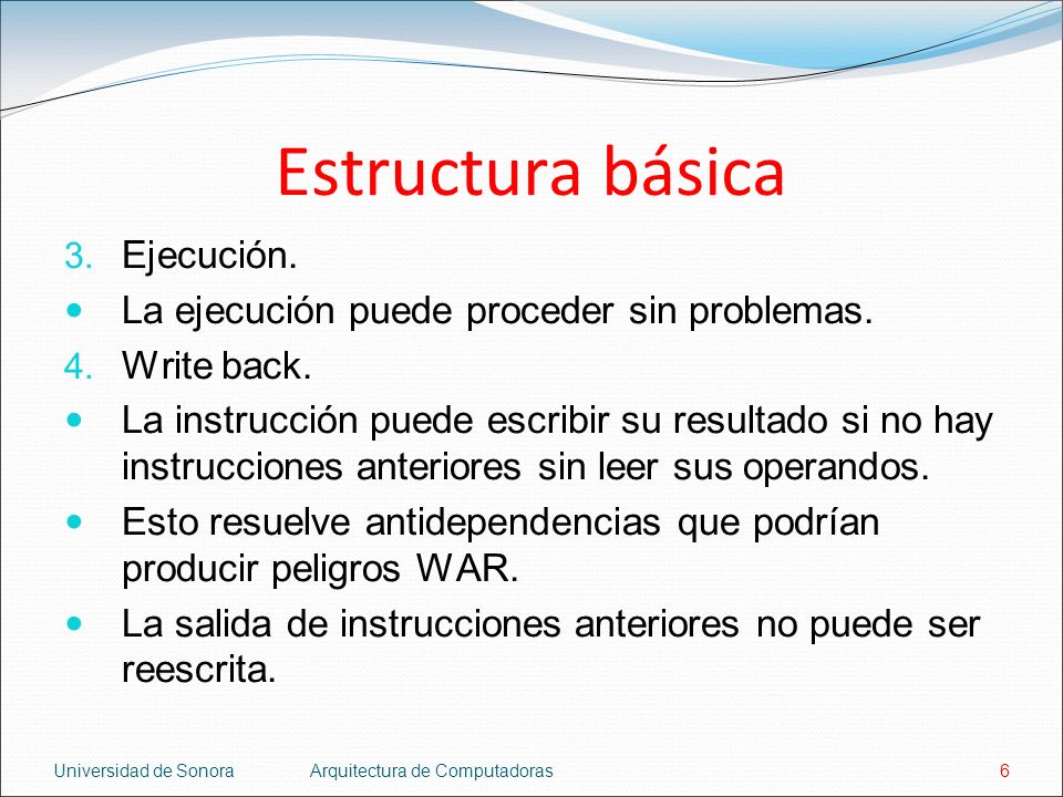 Universidad de SonoraArquitectura de Computadoras6 Estructura básica 3. Ejecución. La ejecución puede proceder sin problemas. 4. Write back. La instru