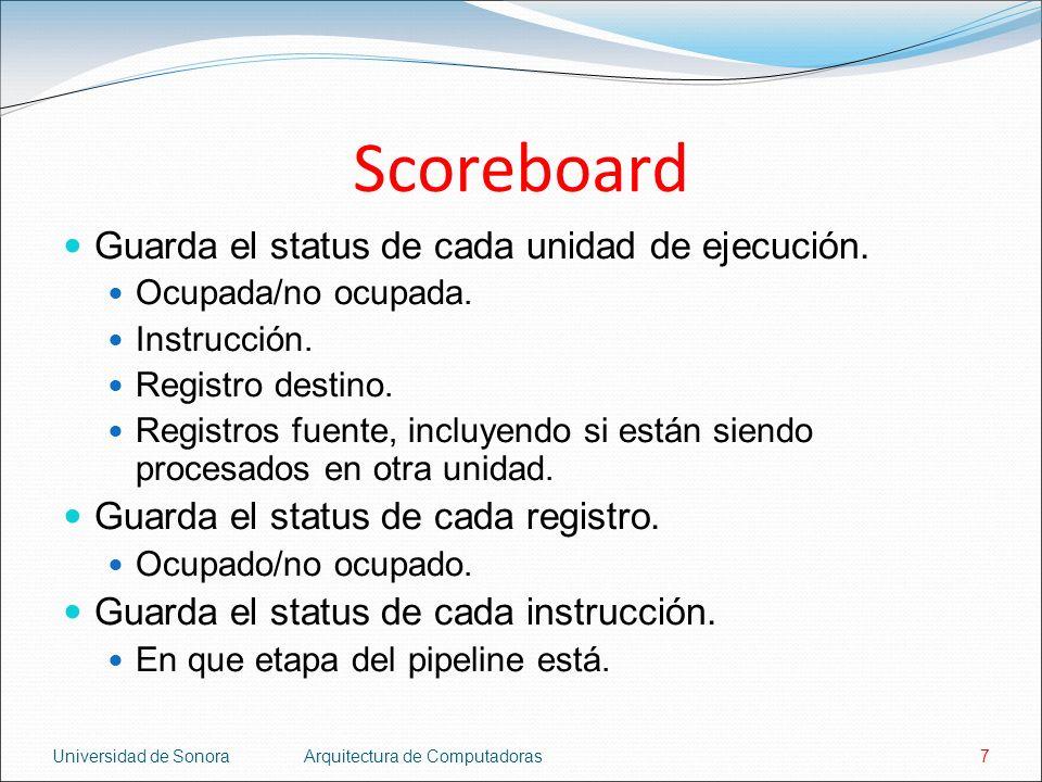 Universidad de SonoraArquitectura de Computadoras7 Scoreboard Guarda el status de cada unidad de ejecución. Ocupada/no ocupada. Instrucción. Registro