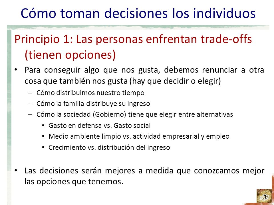 Cómo toman decisiones los individuos Principio 1: Las personas enfrentan trade-offs (tienen opciones) Para conseguir algo que nos gusta, debemos renunciar a otra cosa que también nos gusta (hay que decidir o elegir) – Cómo distribuimos nuestro tiempo – Cómo la familia distribuye su ingreso – Cómo la sociedad (Gobierno) tiene que elegir entre alternativas Gasto en defensa vs.