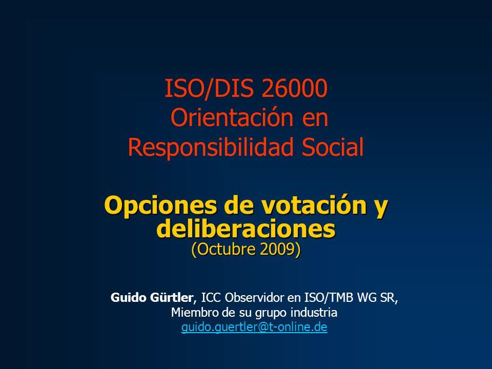 Opciones de votación y deliberaciones (Octubre 2009) ISO/DIS 26000 Orientación en Responsibilidad Social Guido Gürtler, ICC Observidor en ISO/TMB WG S