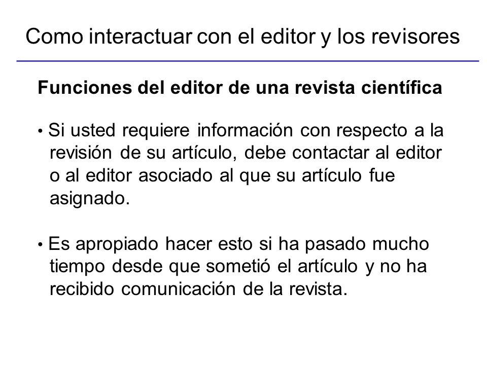 Como interactuar con el editor y los revisores Funciones del editor de una revista científica Si el artículo no es apropiado para la revista y/o no sigue las instrucciones, el editor generalmente devuelve el artículo al autor sin mas consideración.