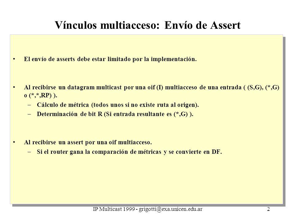 IP Multicast 1999 - grigotti@exa.unicen.edu.ar3 Vínculos multiacceso: Recepción de Assert Recepción a través de una oif: Determinar si el router es parte del árbol de distribución –Bit R = 1, buscar entradas activas (*,G) o (*,*,RP) –Bit R = 0, buscar entradas activas (S,G), (*,G) o (*,*,RP) Determinar si el router está enviando por la interfaz involucrada (oif) –Comprobar si la interfaz de arribo del assert está en la lista de oifs de la entrada Creación de la entrada específica si es necesario –Creación de una entrada (*,G) si la entrada hallada fue (*,*,RP) –Creación de una entrada (S,G)RPT=1 si la entrada hallada fue (*,*,RP) o (*,G) y el assert tiene bit R=0 Evaluación de la métrica recibida Acción a tomar –Router gana (métrica menor) Enviar assert por la interfaz, con métrica propia y bit R –Router pierde Eliminar interfaz del conjunto de oifs para la entrada Eliminar interfaz de entradas menos específicas si corresponde Recepción a través de una oif: Determinar si el router es parte del árbol de distribución –Bit R = 1, buscar entradas activas (*,G) o (*,*,RP) –Bit R = 0, buscar entradas activas (S,G), (*,G) o (*,*,RP) Determinar si el router está enviando por la interfaz involucrada (oif) –Comprobar si la interfaz de arribo del assert está en la lista de oifs de la entrada Creación de la entrada específica si es necesario –Creación de una entrada (*,G) si la entrada hallada fue (*,*,RP) –Creación de una entrada (S,G)RPT=1 si la entrada hallada fue (*,*,RP) o (*,G) y el assert tiene bit R=0 Evaluación de la métrica recibida Acción a tomar –Router gana (métrica menor) Enviar assert por la interfaz, con métrica propia y bit R –Router pierde Eliminar interfaz del conjunto de oifs para la entrada Eliminar interfaz de entradas menos específicas si corresponde