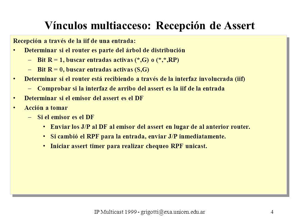 IP Multicast 1999 - grigotti@exa.unicen.edu.ar4 Vínculos multiacceso: Recepción de Assert Recepción a través de la iif de una entrada: Determinar si el router es parte del árbol de distribución –Bit R = 1, buscar entradas activas (*,G) o (*,*,RP) –Bit R = 0, buscar entradas activas (S,G) Determinar si el router está recibiendo a través de la interfaz involucrada (iif) –Comprobar si la interfaz de arribo del assert es la iif de la entrada Determinar si el emisor del assert es el DF Acción a tomar –Si el emisor es el DF Enviar los J/P al DF al emisor del assert en lugar de al anterior router.
