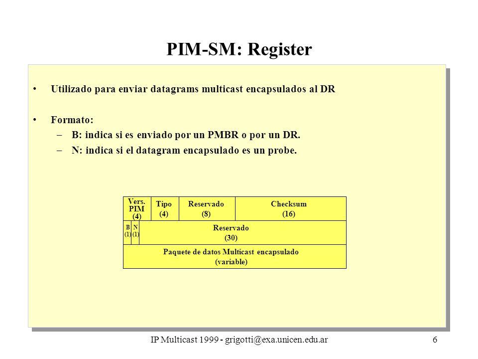 IP Multicast 1999 - grigotti@exa.unicen.edu.ar6 PIM-SM: Register Utilizado para enviar datagrams multicast encapsulados al DR Formato: –B: indica si es enviado por un PMBR o por un DR.