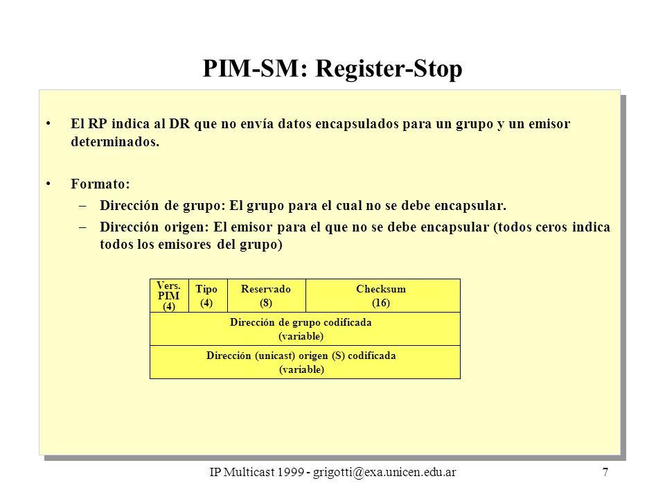 IP Multicast 1999 - grigotti@exa.unicen.edu.ar8 PIM-SM: Dominios, interoperabilidad Dominio: –Conjunto de routers que operan PIM –Configurados para operar dentro de límites comunes –Conectado a otros dominios por PMBR –Conjunto común de RPs, con mapping común (procedimiento de bootstrap) Entradas (*,*,RP): –Representan todos los grupos asociados al RP –Un datagram (S,G) hará matching con (*,*,RP) si No existe entrada (S,G) ni (*,G) G está asociado a RP PMBR: –Router que opera PIM y otro protocolo multicast –Deben enviar al otro dominio todos los datagrams multicast generados internamente (caso de interoperación con protocolos modo denso - DVMRP) –Deben propagar dentro del dominio los datagrams generados en otros dominios Dominio: –Conjunto de routers que operan PIM –Configurados para operar dentro de límites comunes –Conectado a otros dominios por PMBR –Conjunto común de RPs, con mapping común (procedimiento de bootstrap) Entradas (*,*,RP): –Representan todos los grupos asociados al RP –Un datagram (S,G) hará matching con (*,*,RP) si No existe entrada (S,G) ni (*,G) G está asociado a RP PMBR: –Router que opera PIM y otro protocolo multicast –Deben enviar al otro dominio todos los datagrams multicast generados internamente (caso de interoperación con protocolos modo denso - DVMRP) –Deben propagar dentro del dominio los datagrams generados en otros dominios