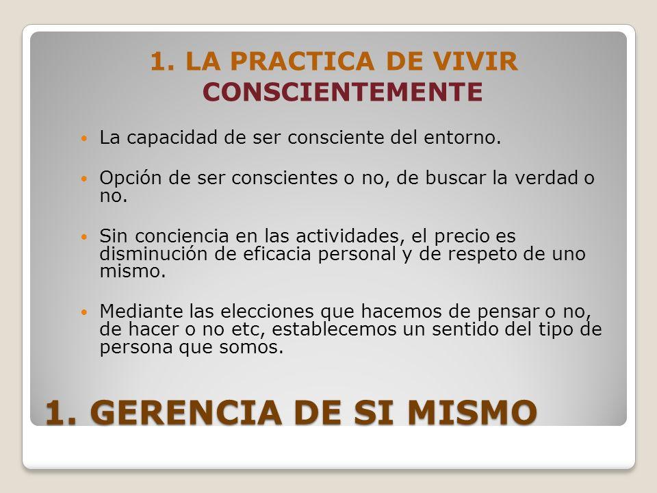 1. GERENCIA DE SI MISMO 1. LA PRACTICA DE VIVIR CONSCIENTEMENTE La capacidad de ser consciente del entorno. Opción de ser conscientes o no, de buscar