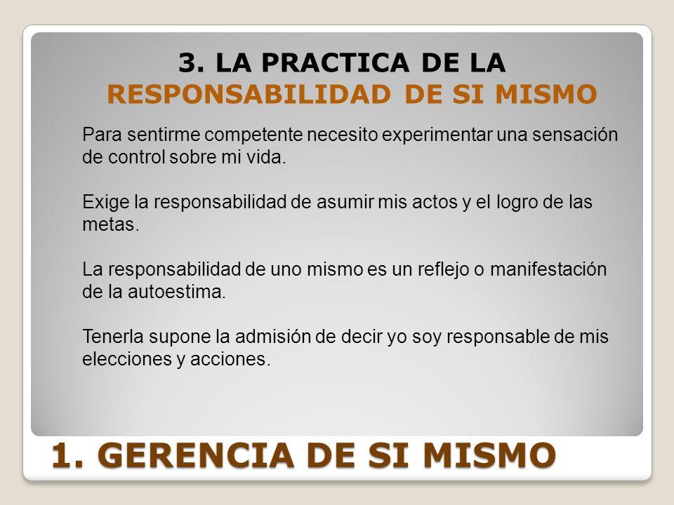 1. GERENCIA DE SI MISMO 3. LA PRACTICA DE LA RESPONSABILIDAD DE SI MISMO Para sentirme competente necesito experimentar una sensación de control sobre