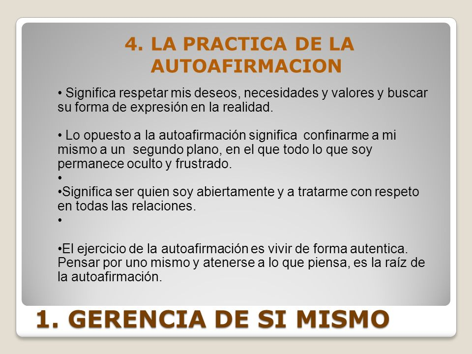 1. GERENCIA DE SI MISMO 4. LA PRACTICA DE LA AUTOAFIRMACION Significa respetar mis deseos, necesidades y valores y buscar su forma de expresión en la
