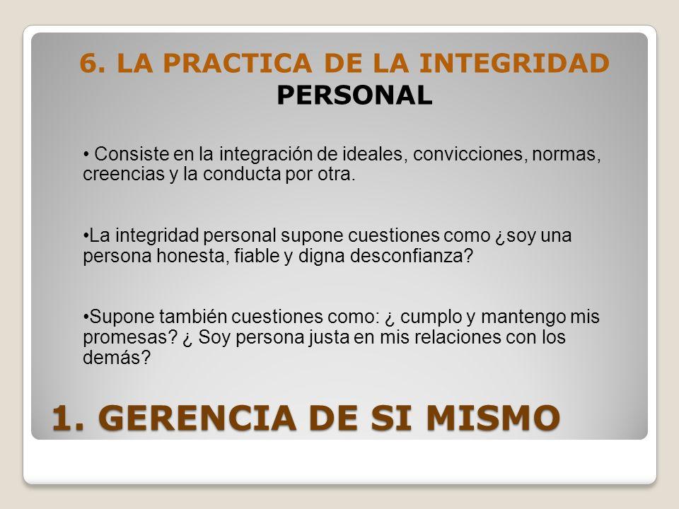 1. GERENCIA DE SI MISMO 6. LA PRACTICA DE LA INTEGRIDAD PERSONAL Consiste en la integración de ideales, convicciones, normas, creencias y la conducta