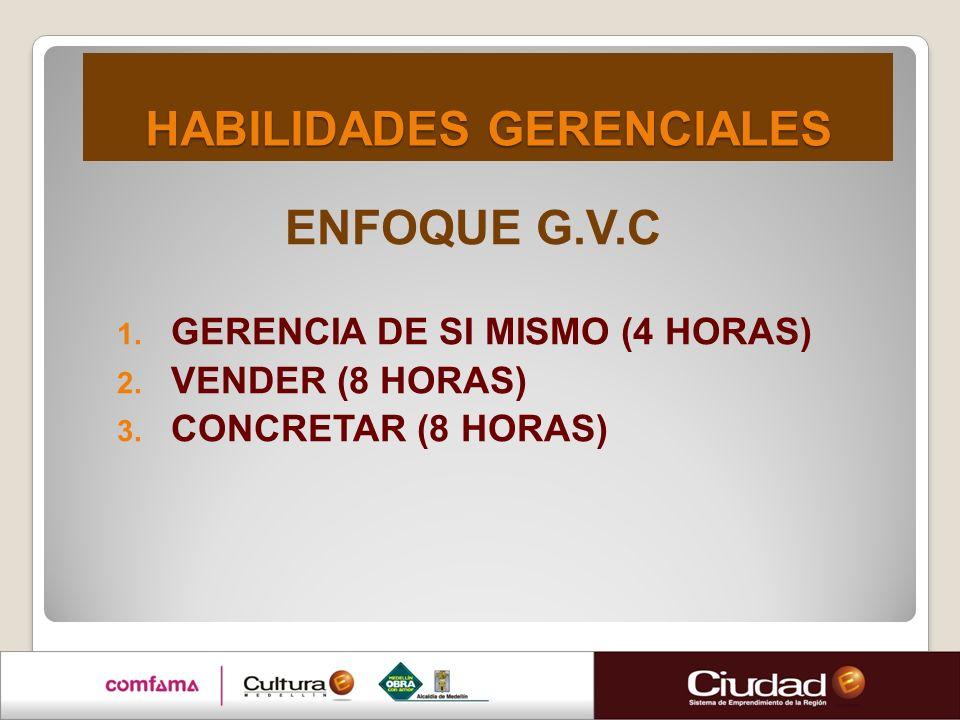 HABILIDADES GERENCIALES HABILIDADES GERENCIALES ENFOQUE G.V.C 1. GERENCIA DE SI MISMO (4 HORAS) 2. VENDER (8 HORAS) 3. CONCRETAR (8 HORAS)