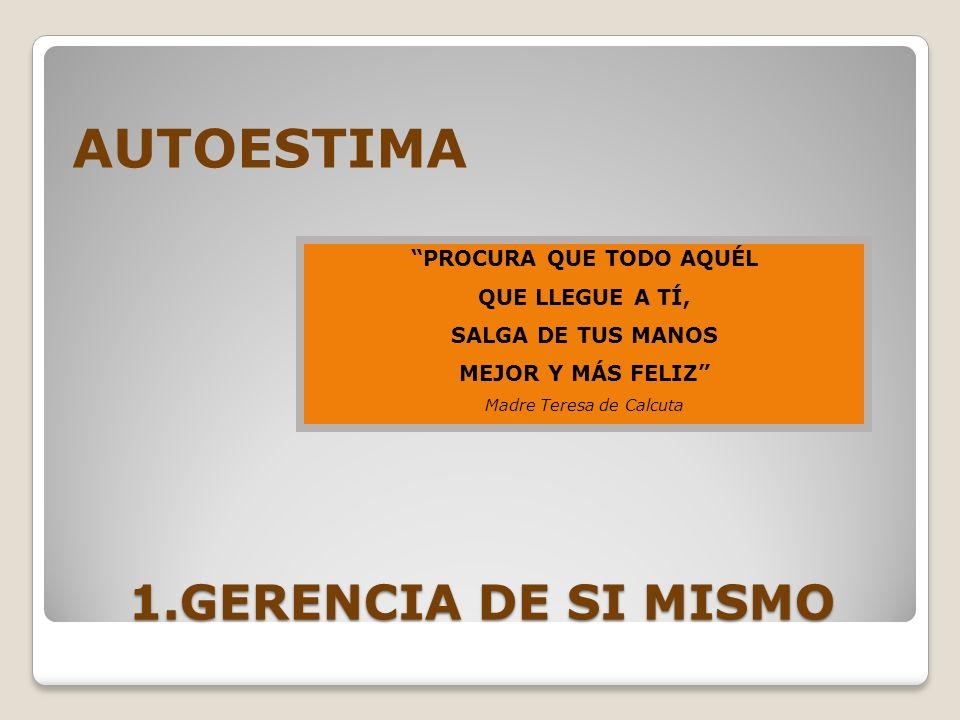 1.GERENCIA DE SI MISMO AUTOESTIMA PROCURA QUE TODO AQUÉL QUE LLEGUE A TÍ, SALGA DE TUS MANOS MEJOR Y MÁS FELIZ Madre Teresa de Calcuta