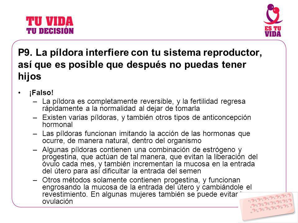 P9. La píldora interfiere con tu sistema reproductor, así que es posible que después no puedas tener hijos ¡Falso! –La píldora es completamente revers