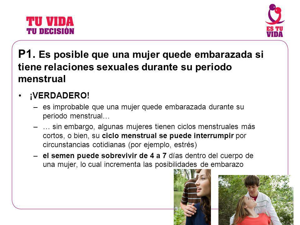 P1. Es posible que una mujer quede embarazada si tiene relaciones sexuales durante su periodo menstrual ¡VERDADERO! –es improbable que una mujer quede