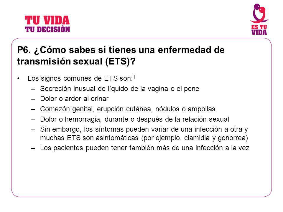 P6. ¿Cómo sabes si tienes una enfermedad de transmisión sexual (ETS)? Los signos comunes de ETS son: 1 –Secreción inusual de líquido de la vagina o el