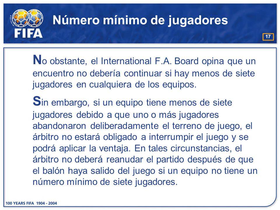 17 Número mínimo de jugadores N o obstante, el International F.A. Board opina que un encuentro no debería continuar si hay menos de siete jugadores en