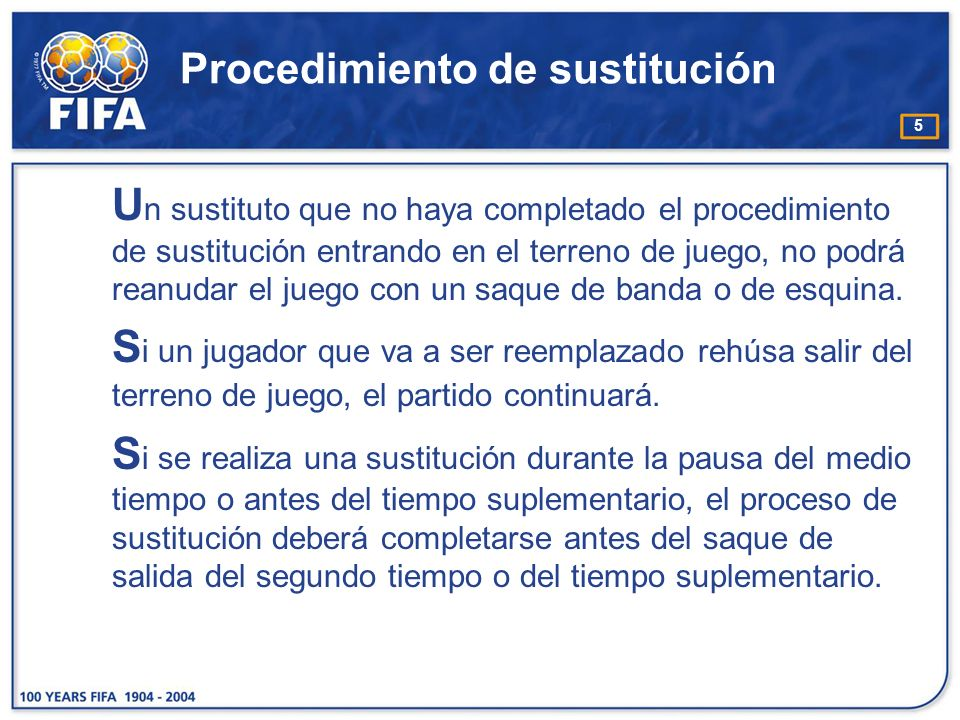 5 Procedimiento de sustitución U n sustituto que no haya completado el procedimiento de sustitución entrando en el terreno de juego, no podrá reanudar