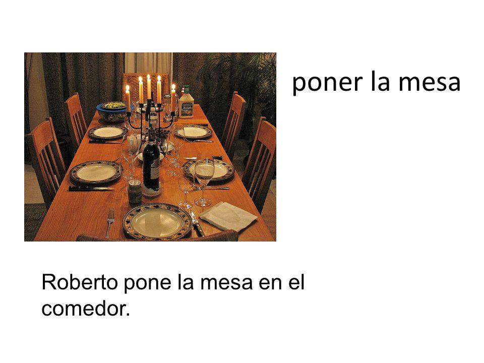 poner la mesa Roberto pone la mesa en el comedor.