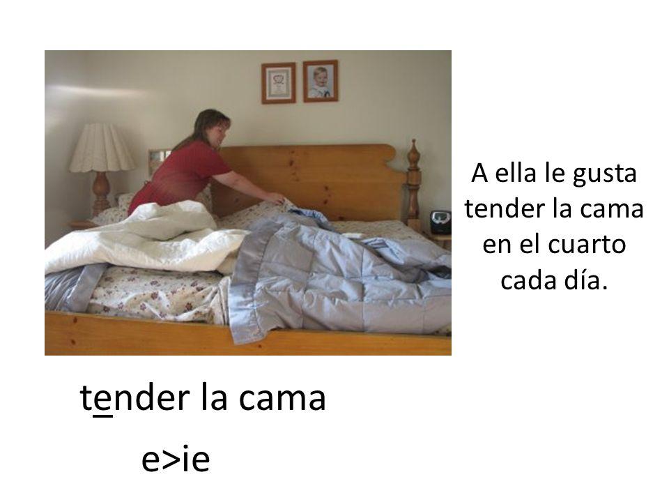 tender la cama A ella le gusta tender la cama en el cuarto cada día. e>ie
