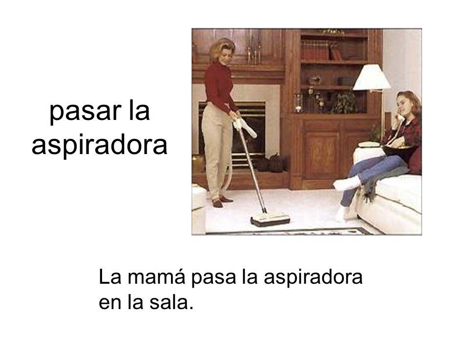 pasar la aspiradora La mamá pasa la aspiradora en la sala.