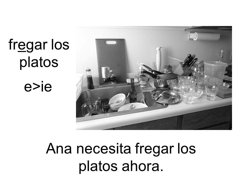 fregar los platos Ana necesita fregar los platos ahora. e>ie