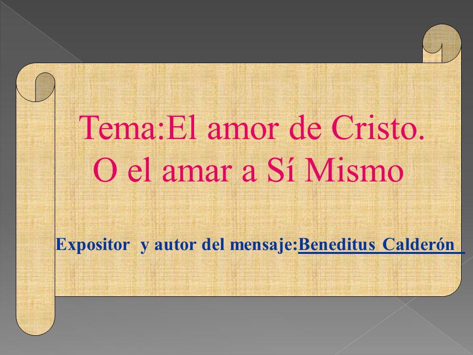 Tema:El amor de Cristo. O el amar a Sí Mismo Expositor y autor del mensaje:Beneditus Calderón