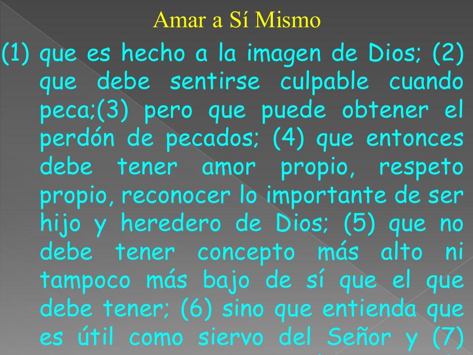 Amar a Sí Mismo (1)que es hecho a la imagen de Dios; (2) que debe sentirse culpable cuando peca;(3) pero que puede obtener el perdón de pecados; (4) q