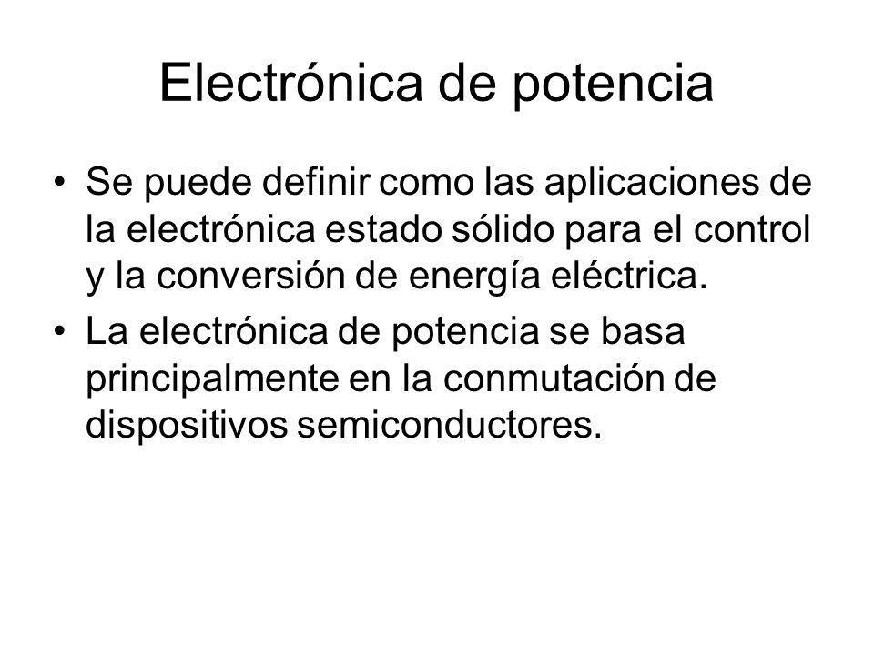 Electrónica de potencia Se puede definir como las aplicaciones de la electrónica estado sólido para el control y la conversión de energía eléctrica.