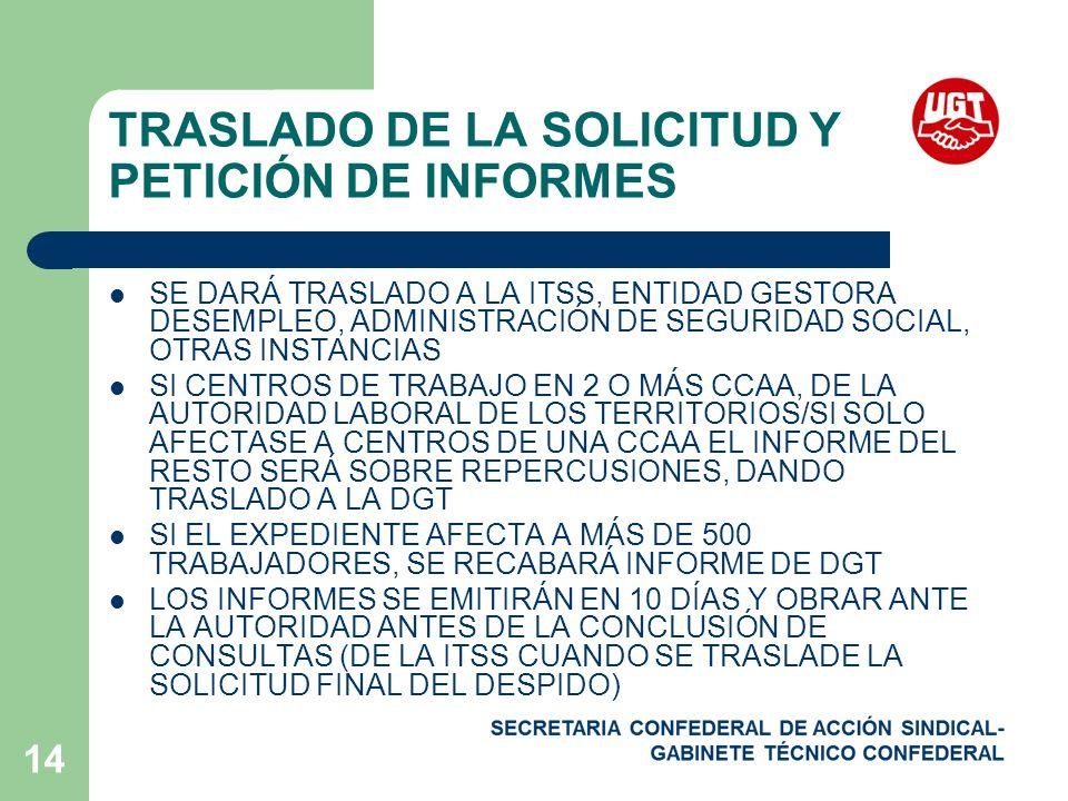 14 TRASLADO DE LA SOLICITUD Y PETICIÓN DE INFORMES SE DARÁ TRASLADO A LA ITSS, ENTIDAD GESTORA DESEMPLEO, ADMINISTRACIÓN DE SEGURIDAD SOCIAL, OTRAS INSTANCIAS SI CENTROS DE TRABAJO EN 2 O MÁS CCAA, DE LA AUTORIDAD LABORAL DE LOS TERRITORIOS/SI SOLO AFECTASE A CENTROS DE UNA CCAA EL INFORME DEL RESTO SERÁ SOBRE REPERCUSIONES, DANDO TRASLADO A LA DGT SI EL EXPEDIENTE AFECTA A MÁS DE 500 TRABAJADORES, SE RECABARÁ INFORME DE DGT LOS INFORMES SE EMITIRÁN EN 10 DÍAS Y OBRAR ANTE LA AUTORIDAD ANTES DE LA CONCLUSIÓN DE CONSULTAS (DE LA ITSS CUANDO SE TRASLADE LA SOLICITUD FINAL DEL DESPIDO)