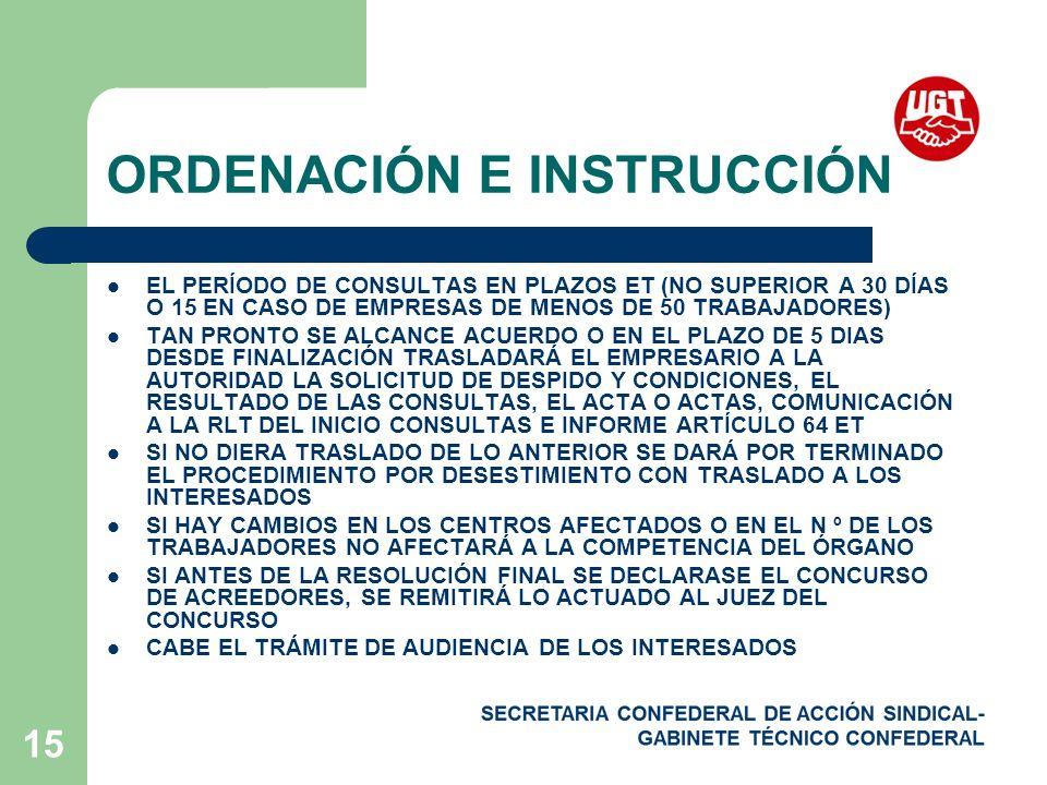 15 ORDENACIÓN E INSTRUCCIÓN EL PERÍODO DE CONSULTAS EN PLAZOS ET (NO SUPERIOR A 30 DÍAS O 15 EN CASO DE EMPRESAS DE MENOS DE 50 TRABAJADORES) TAN PRONTO SE ALCANCE ACUERDO O EN EL PLAZO DE 5 DIAS DESDE FINALIZACIÓN TRASLADARÁ EL EMPRESARIO A LA AUTORIDAD LA SOLICITUD DE DESPIDO Y CONDICIONES, EL RESULTADO DE LAS CONSULTAS, EL ACTA O ACTAS, COMUNICACIÓN A LA RLT DEL INICIO CONSULTAS E INFORME ARTÍCULO 64 ET SI NO DIERA TRASLADO DE LO ANTERIOR SE DARÁ POR TERMINADO EL PROCEDIMIENTO POR DESESTIMIENTO CON TRASLADO A LOS INTERESADOS SI HAY CAMBIOS EN LOS CENTROS AFECTADOS O EN EL N º DE LOS TRABAJADORES NO AFECTARÁ A LA COMPETENCIA DEL ÓRGANO SI ANTES DE LA RESOLUCIÓN FINAL SE DECLARASE EL CONCURSO DE ACREEDORES, SE REMITIRÁ LO ACTUADO AL JUEZ DEL CONCURSO CABE EL TRÁMITE DE AUDIENCIA DE LOS INTERESADOS