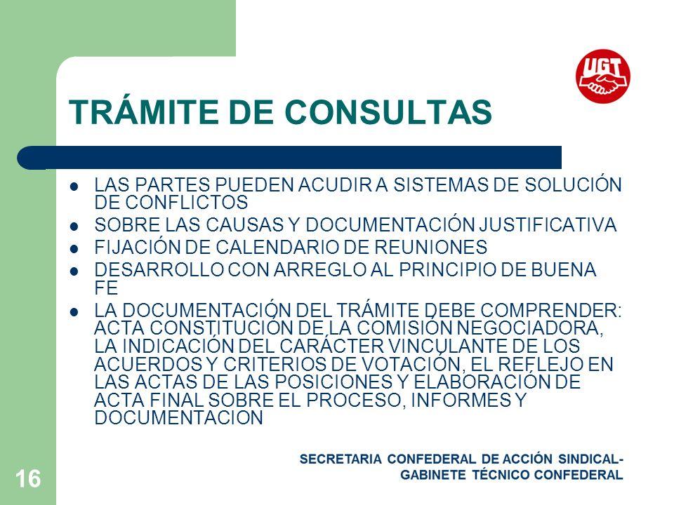 16 TRÁMITE DE CONSULTAS LAS PARTES PUEDEN ACUDIR A SISTEMAS DE SOLUCIÓN DE CONFLICTOS SOBRE LAS CAUSAS Y DOCUMENTACIÓN JUSTIFICATIVA FIJACIÓN DE CALENDARIO DE REUNIONES DESARROLLO CON ARREGLO AL PRINCIPIO DE BUENA FE LA DOCUMENTACIÓN DEL TRÁMITE DEBE COMPRENDER: ACTA CONSTITUCIÓN DE LA COMISIÓN NEGOCIADORA, LA INDICACIÓN DEL CARÁCTER VINCULANTE DE LOS ACUERDOS Y CRITERIOS DE VOTACIÓN, EL REFLEJO EN LAS ACTAS DE LAS POSICIONES Y ELABORACIÓN DE ACTA FINAL SOBRE EL PROCESO, INFORMES Y DOCUMENTACION