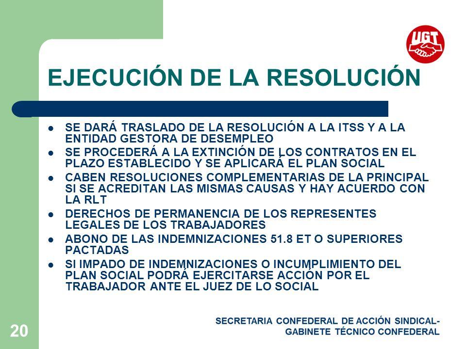 20 EJECUCIÓN DE LA RESOLUCIÓN SE DARÁ TRASLADO DE LA RESOLUCIÓN A LA ITSS Y A LA ENTIDAD GESTORA DE DESEMPLEO SE PROCEDERÁ A LA EXTINCIÓN DE LOS CONTRATOS EN EL PLAZO ESTABLECIDO Y SE APLICARÁ EL PLAN SOCIAL CABEN RESOLUCIONES COMPLEMENTARIAS DE LA PRINCIPAL SI SE ACREDITAN LAS MISMAS CAUSAS Y HAY ACUERDO CON LA RLT DERECHOS DE PERMANENCIA DE LOS REPRESENTES LEGALES DE LOS TRABAJADORES ABONO DE LAS INDEMNIZACIONES 51.8 ET O SUPERIORES PACTADAS SI IMPADO DE INDEMNIZACIONES O INCUMPLIMIENTO DEL PLAN SOCIAL PODRÁ EJERCITARSE ACCIÓN POR EL TRABAJADOR ANTE EL JUEZ DE LO SOCIAL