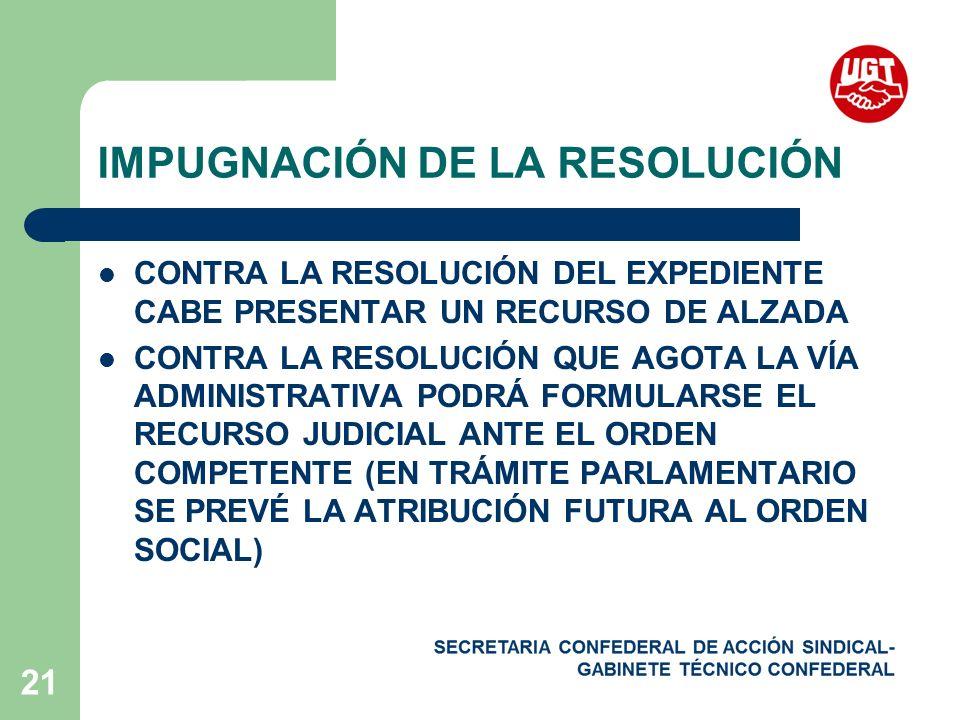 21 IMPUGNACIÓN DE LA RESOLUCIÓN CONTRA LA RESOLUCIÓN DEL EXPEDIENTE CABE PRESENTAR UN RECURSO DE ALZADA CONTRA LA RESOLUCIÓN QUE AGOTA LA VÍA ADMINISTRATIVA PODRÁ FORMULARSE EL RECURSO JUDICIAL ANTE EL ORDEN COMPETENTE (EN TRÁMITE PARLAMENTARIO SE PREVÉ LA ATRIBUCIÓN FUTURA AL ORDEN SOCIAL)