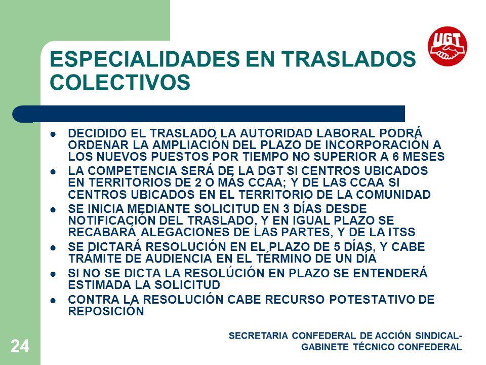 24 ESPECIALIDADES EN TRASLADOS COLECTIVOS DECIDIDO EL TRASLADO LA AUTORIDAD LABORAL PODRÁ ORDENAR LA AMPLIACIÓN DEL PLAZO DE INCORPORACIÓN A LOS NUEVOS PUESTOS POR TIEMPO NO SUPERIOR A 6 MESES LA COMPETENCIA SERÁ DE LA DGT SI CENTROS UBICADOS EN TERRITORIOS DE 2 O MÁS CCAA; Y DE LAS CCAA SI CENTROS UBICADOS EN EL TERRITORIO DE LA COMUNIDAD SE INICIA MEDIANTE SOLICITUD EN 3 DÍAS DESDE NOTIFICACIÓN DEL TRASLADO, Y EN IGUAL PLAZO SE RECABARÁ ALEGACIONES DE LAS PARTES, Y DE LA ITSS SE DICTARÁ RESOLUCIÓN EN EL PLAZO DE 5 DÍAS, Y CABE TRÁMITE DE AUDIENCIA EN EL TÉRMINO DE UN DÍA SI NO SE DICTA LA RESOLÚCIÓN EN PLAZO SE ENTENDERÁ ESTIMADA LA SOLICITUD CONTRA LA RESOLUCIÓN CABE RECURSO POTESTATIVO DE REPOSICIÓN