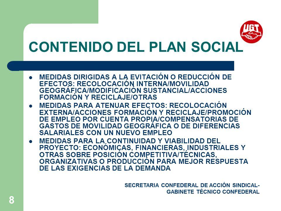 8 CONTENIDO DEL PLAN SOCIAL MEDIDAS DIRIGIDAS A LA EVITACIÓN O REDUCCIÓN DE EFECTOS: RECOLOCACIÓN INTERNA/MOVILIDAD GEOGRÁFICA/MODIFICACIÓN SUSTANCIAL/ACCIONES FORMACIÓN Y RECICLAJE/OTRAS MEDIDAS PARA ATENUAR EFECTOS: RECOLOCACIÓN EXTERNA/ACCIONES FORMACIÓN Y RECICLAJE/PROMOCIÓN DE EMPLEO POR CUENTA PROPIA/COMPENSATORIAS DE GASTOS DE MOVILIDAD GEOGRÁFICA O DE DIFERENCIAS SALARIALES CON UN NUEVO EMPLEO MEDIDAS PARA LA CONTINUIDAD Y VIABILIDAD DEL PROYECTO: ECONÓMICAS, FINANCIERAS, INDUSTRIALES Y OTRAS SOBRE POSICIÓN COMPETITIVA/TÉCNICAS, ORGANIZATIVAS O PRODUCCIÓN PARA MEJOR RESPUESTA DE LAS EXIGENCIAS DE LA DEMANDA