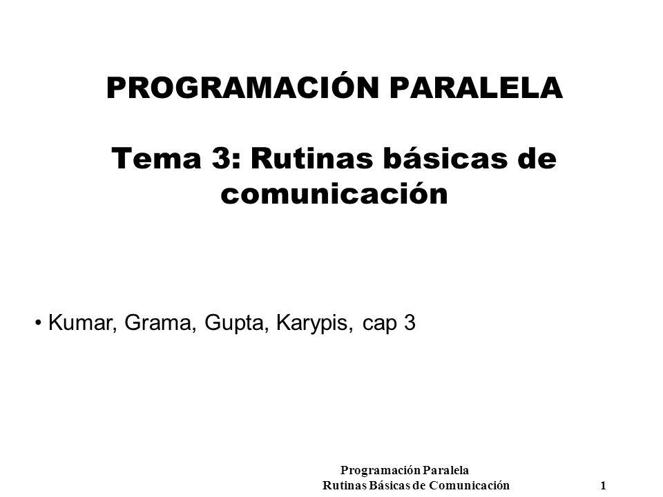 Programación Paralela Rutinas Básicas de Comunicación 1 PROGRAMACIÓN PARALELA Tema 3: Rutinas básicas de comunicación Kumar, Grama, Gupta, Karypis, ca
